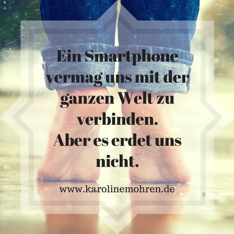 Ein Smartphone vermag uns mit der ganzen Welt zu verbinden. Aber es erdet uns nicht.